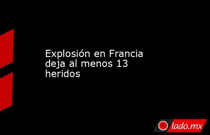 Explosión en Francia deja al menos 13 heridos. Noticias en tiempo real
