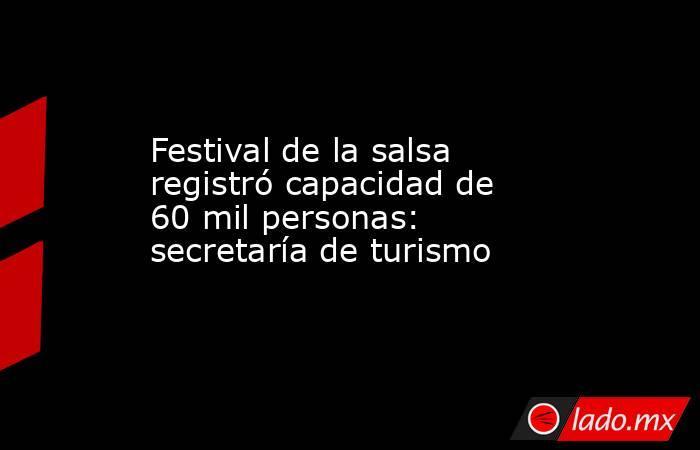 Festival de la salsa registró capacidad de 60 mil personas: secretaría de turismo. Noticias en tiempo real