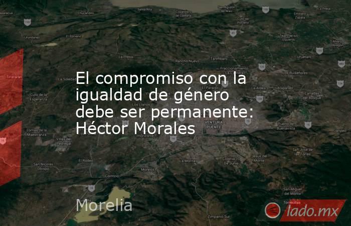 El compromiso con la igualdad de género debe ser permanente: Héctor Morales. Noticias en tiempo real