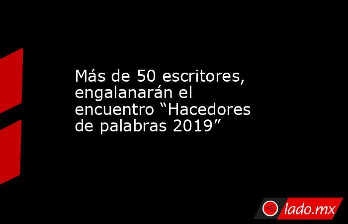 """Más de 50 escritores, engalanarán el encuentro """"Hacedores de palabras 2019"""". Noticias en tiempo real"""
