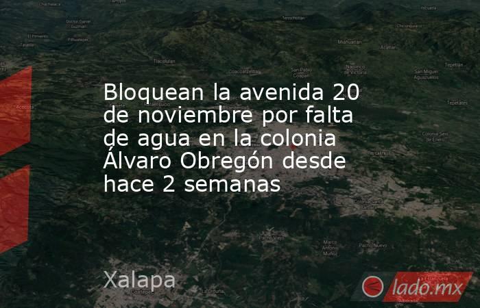 Bloquean la avenida 20 de noviembre por falta de agua en la colonia Álvaro Obregón desde hace 2 semanas. Noticias en tiempo real
