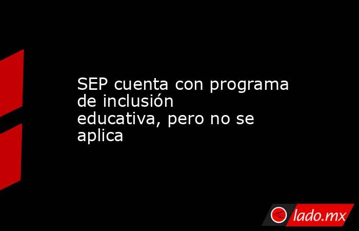 SEP cuenta con programa de inclusión educativa, pero no se aplica. Noticias en tiempo real