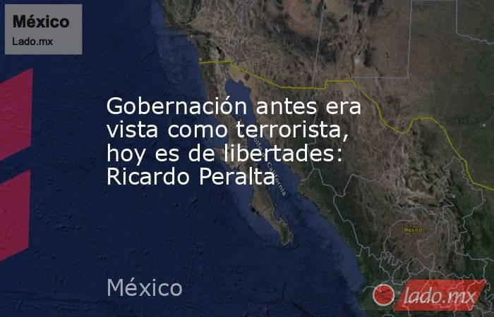 Gobernación antes era vista como terrorista, hoy es de libertades: Ricardo Peralta. Noticias en tiempo real