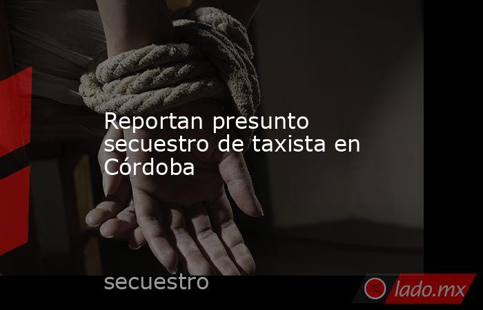 Reportan presunto secuestro de taxista en Córdoba. Noticias en tiempo real