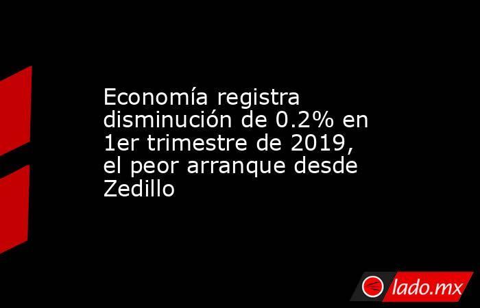 Economía registra disminución de 0.2% en 1er trimestre de 2019, el peor arranque desde Zedillo. Noticias en tiempo real