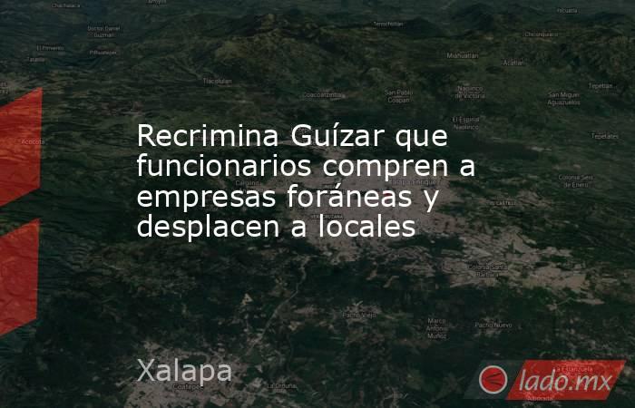 Recrimina Guízar que funcionarios compren a empresas foráneas y desplacen a locales. Noticias en tiempo real
