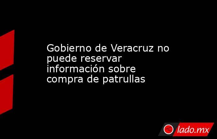 Gobierno de Veracruz no puede reservar información sobre compra de patrullas. Noticias en tiempo real