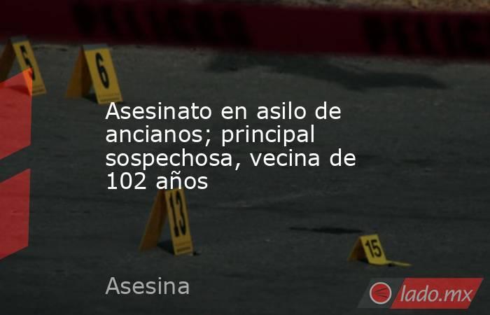 Asesinato en asilo de ancianos; principal sospechosa, vecina de 102 años. Noticias en tiempo real