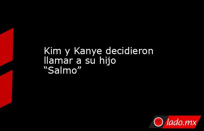 """Kim y Kanye decidieron llamar a su hijo """"Salmo"""". Noticias en tiempo real"""