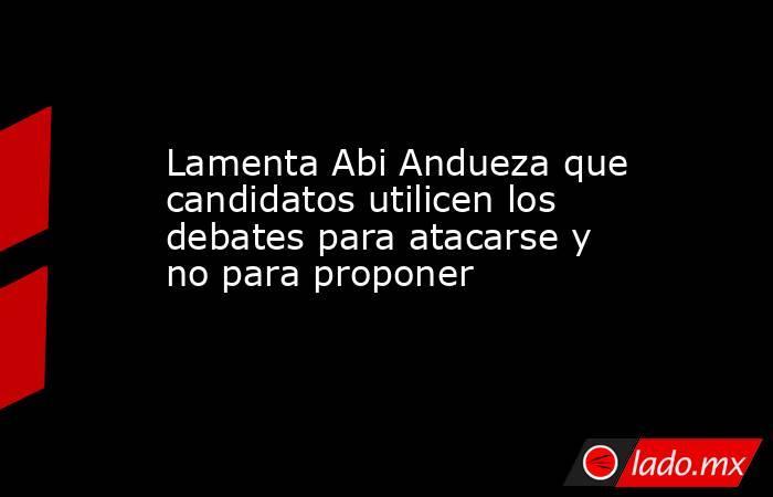 Lamenta Abi Andueza que candidatos utilicen los debates para atacarse y no para proponer. Noticias en tiempo real