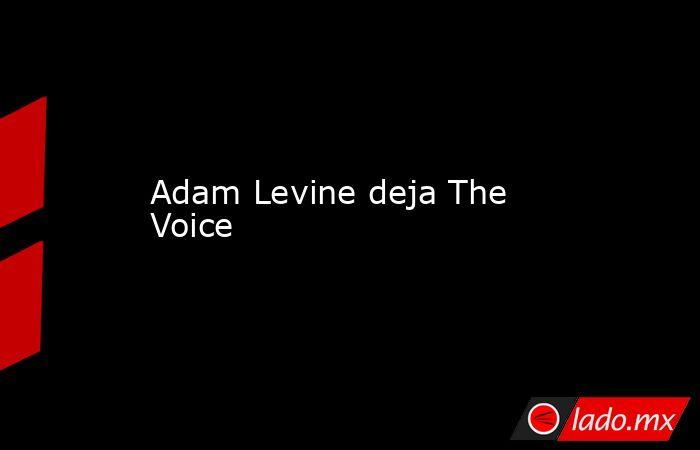 Adam Levine deja The Voice . Noticias en tiempo real