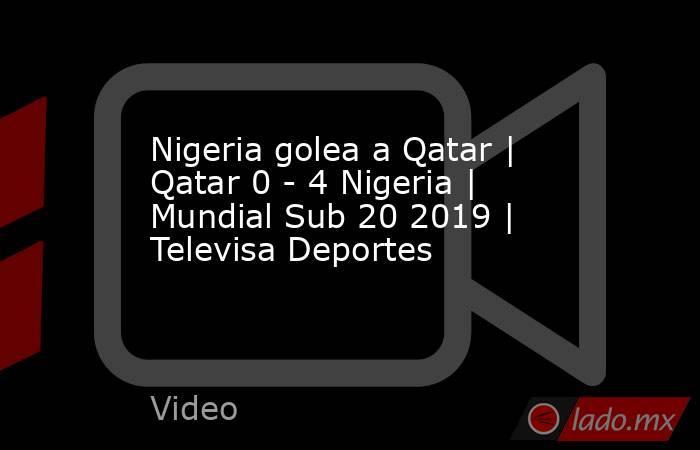 Nigeria golea a Qatar | Qatar 0 - 4 Nigeria | Mundial Sub 20 2019 | Televisa Deportes. Noticias en tiempo real