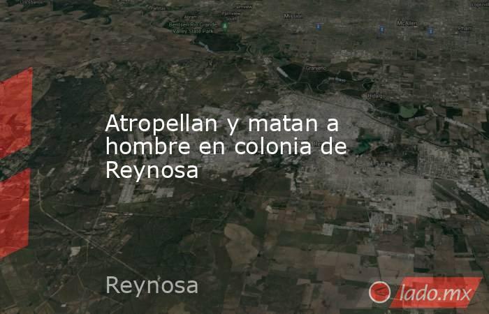 Atropellan y matan a hombre en colonia de Reynosa. Noticias en tiempo real