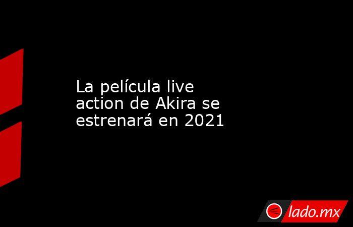 La película live action de Akira se estrenará en 2021. Noticias en tiempo real