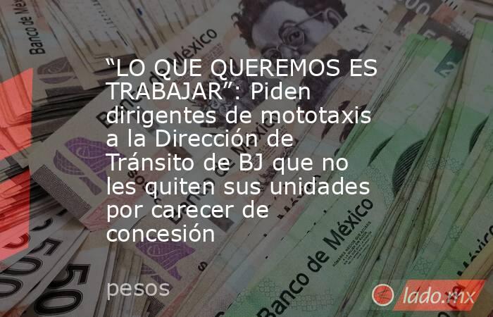 """""""LO QUE QUEREMOS ES TRABAJAR"""": Piden dirigentes de mototaxis a la Dirección de Tránsito de BJ que no les quiten sus unidades por carecer de concesión. Noticias en tiempo real"""