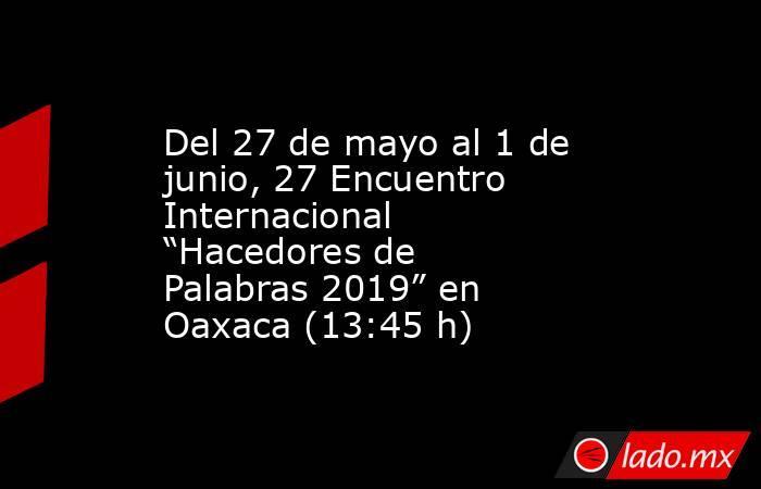"""Del 27 de mayo al 1 de junio, 27 Encuentro Internacional """"Hacedores de Palabras 2019"""" en Oaxaca (13:45 h). Noticias en tiempo real"""