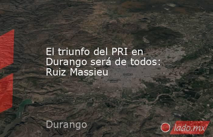 El triunfo del PRI en Durango será de todos: Ruiz Massieu. Noticias en tiempo real