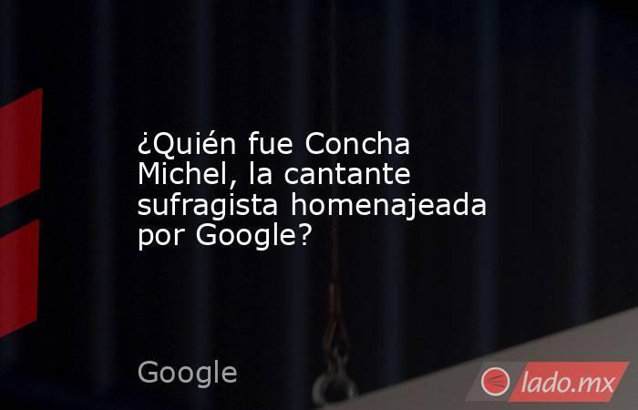 ¿Quién fue Concha Michel, la cantante sufragista homenajeada por Google?. Noticias en tiempo real