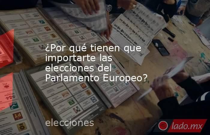 ¿Por qué tienen que importarte las elecciones del Parlamento Europeo?. Noticias en tiempo real