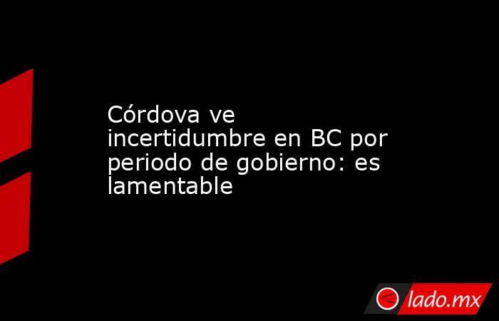 Córdova ve incertidumbre en BC por periodo de gobierno: es lamentable. Noticias en tiempo real