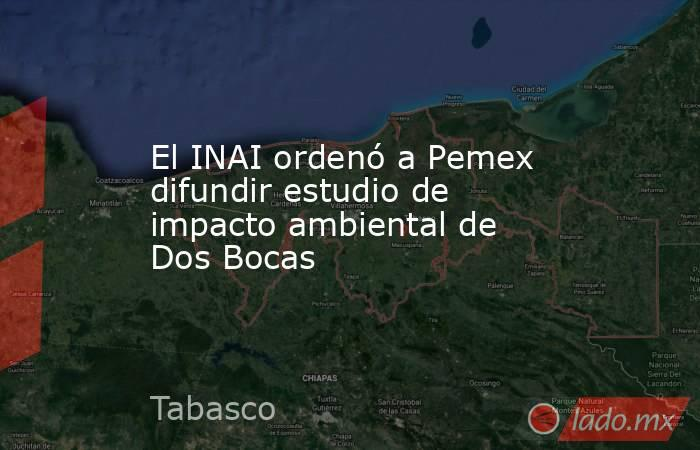 El INAI ordenó a Pemex difundir estudio de impacto ambiental de Dos Bocas. Noticias en tiempo real