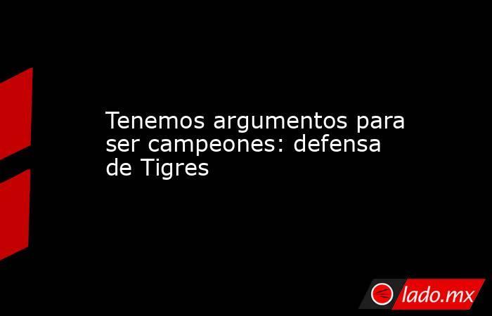 Tenemos argumentos para ser campeones: defensa de Tigres. Noticias en tiempo real