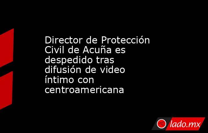 Director de Protección Civil de Acuña es despedido tras difusión de video íntimo con centroamericana. Noticias en tiempo real