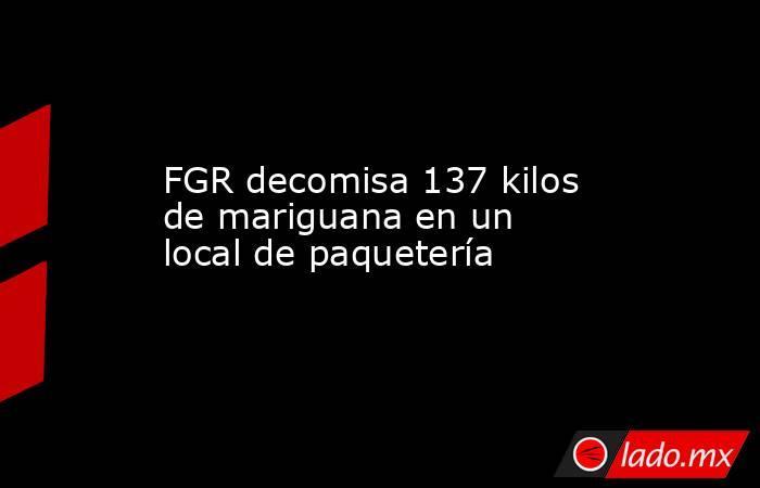 FGR decomisa 137 kilos de mariguana en un local de paquetería. Noticias en tiempo real