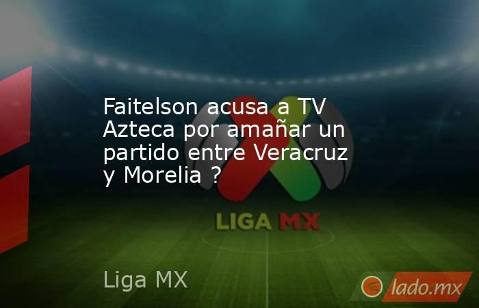Faitelson acusa a TV Azteca por amañar un partido entre Veracruz y Morelia ?. Noticias en tiempo real