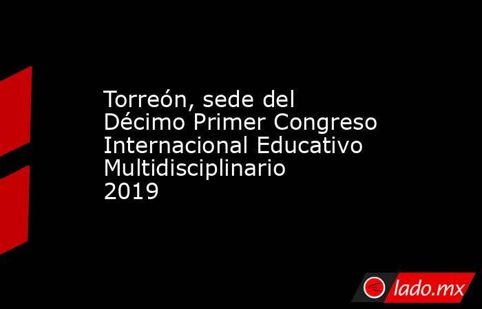 Torreón, sede del Décimo Primer Congreso Internacional Educativo Multidisciplinario 2019 . Noticias en tiempo real
