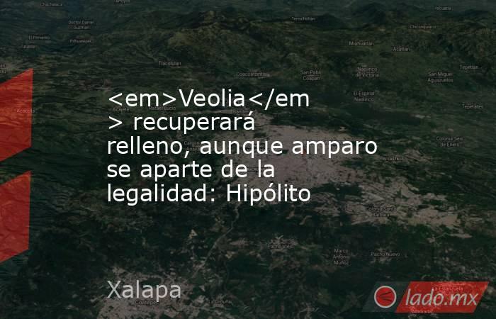 <em>Veolia</em> recuperará relleno, aunque amparo se aparte de la legalidad: Hipólito. Noticias en tiempo real