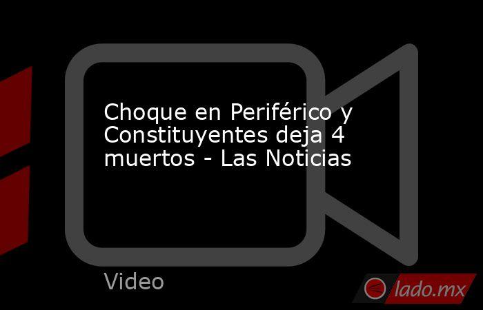 Choque en Periférico y Constituyentes deja 4 muertos - Las Noticias. Noticias en tiempo real
