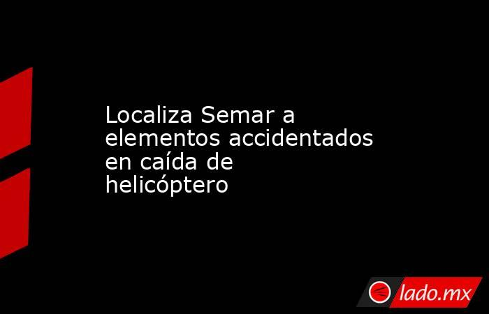 Localiza Semar a elementos accidentados en caída de helicóptero. Noticias en tiempo real