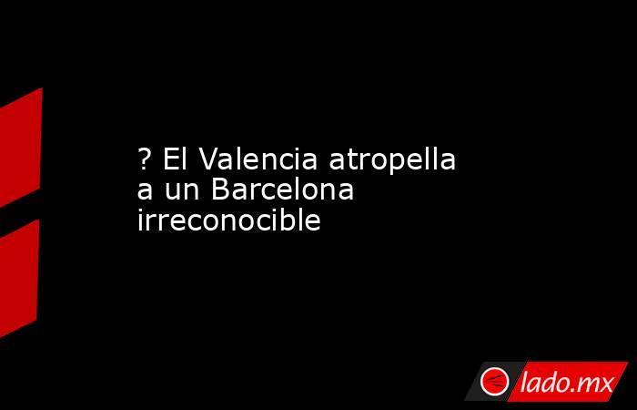 ? El Valencia atropella a un Barcelona irreconocible. Noticias en tiempo real