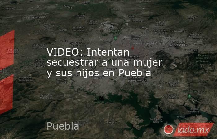 VIDEO: Intentan secuestrar a una mujer y sus hijos en Puebla. Noticias en tiempo real
