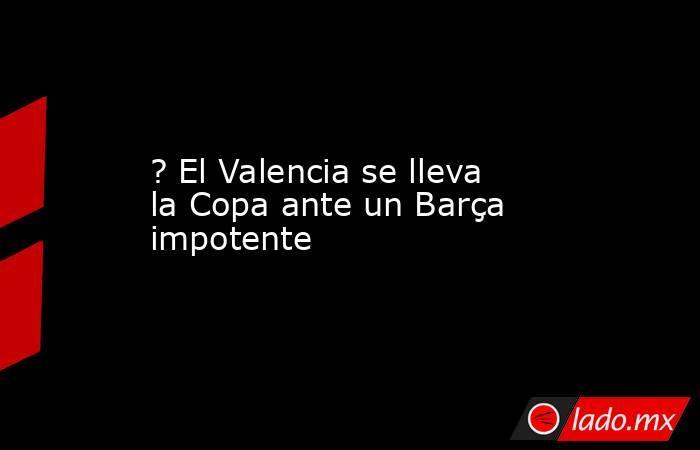 ? El Valencia se lleva la Copa ante un Barça impotente. Noticias en tiempo real