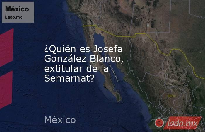¿Quién es Josefa González Blanco, extitular de la Semarnat?. Noticias en tiempo real