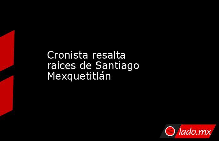 Cronista resalta raíces de Santiago Mexquetitlán. Noticias en tiempo real