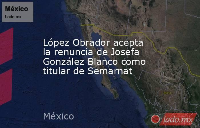 López Obrador acepta la renuncia de Josefa González Blanco como titular de Semarnat. Noticias en tiempo real
