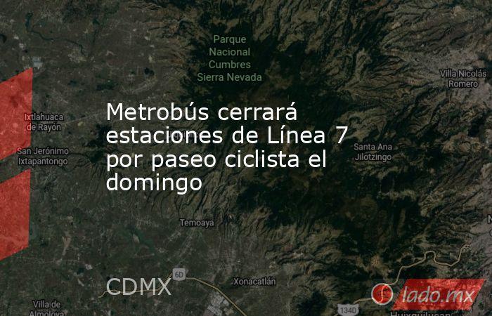 Metrobús cerrará estaciones de Línea 7 por paseo ciclista el domingo. Noticias en tiempo real