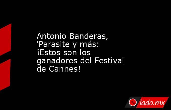 Antonio Banderas, 'Parasite y más: ¡Estos son los ganadores del Festival de Cannes!. Noticias en tiempo real
