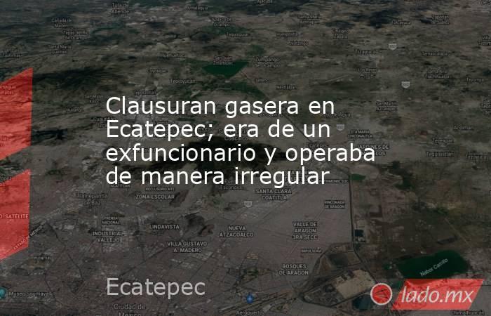 Clausuran gasera en Ecatepec; era de un exfuncionario y operaba de manera irregular. Noticias en tiempo real
