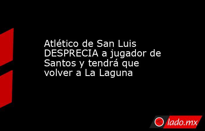 Atlético de San Luis DESPRECIA a jugador de Santos y tendrá que volver a La Laguna . Noticias en tiempo real
