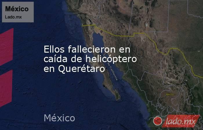 Ellos fallecieron en caída de helicóptero en Querétaro. Noticias en tiempo real
