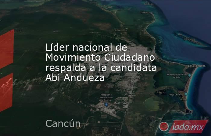 Líder nacional de Movimiento Ciudadano respalda a la candidata Abi Andueza. Noticias en tiempo real