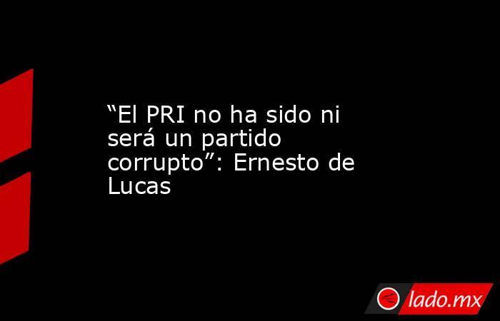 """""""El PRI no ha sido ni será un partido corrupto"""": Ernesto de Lucas. Noticias en tiempo real"""