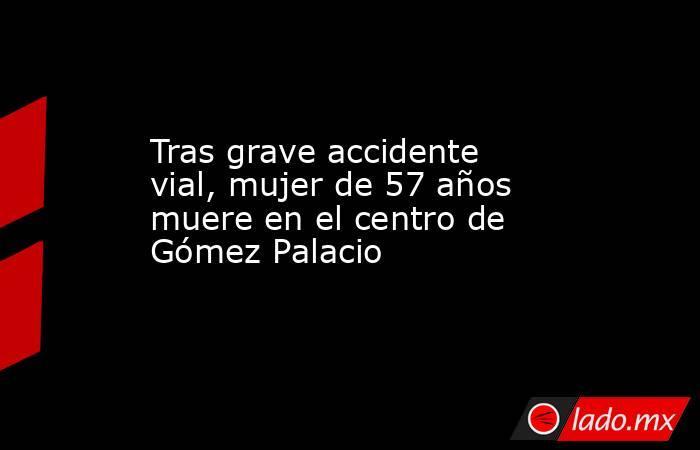 Tras grave accidente vial, mujer de 57 años muere en el centro de Gómez Palacio . Noticias en tiempo real