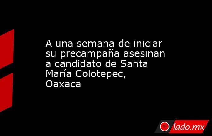 A una semana de iniciar su precampaña asesinan a candidato de Santa María Colotepec, Oaxaca. Noticias en tiempo real