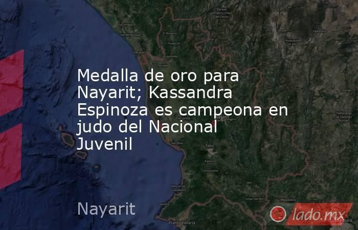 Medalla de oro para Nayarit; Kassandra Espinoza es campeona en judo del Nacional Juvenil. Noticias en tiempo real