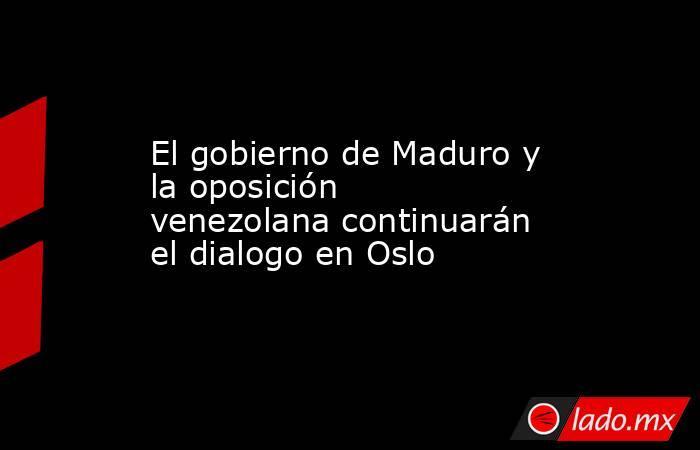 El gobierno de Maduro y la oposición venezolana continuarán el dialogo en Oslo. Noticias en tiempo real